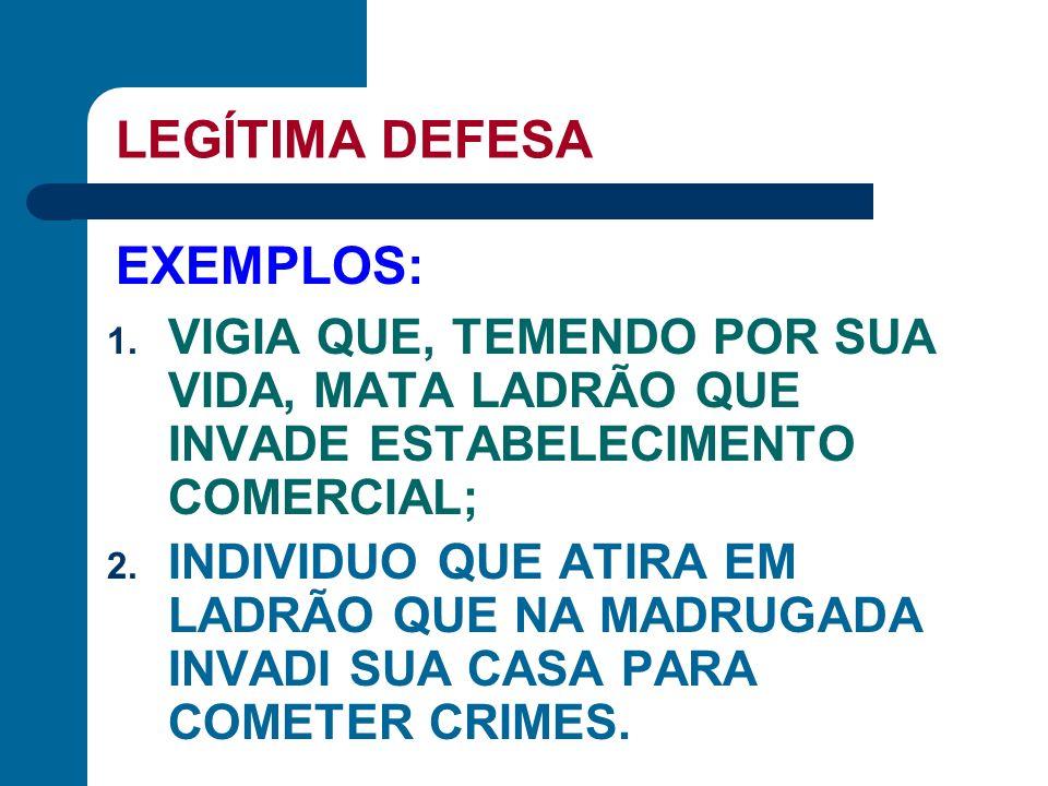 LEGÍTIMA DEFESA 1. VIGIA QUE, TEMENDO POR SUA VIDA, MATA LADRÃO QUE INVADE ESTABELECIMENTO COMERCIAL; 2. INDIVIDUO QUE ATIRA EM LADRÃO QUE NA MADRUGAD