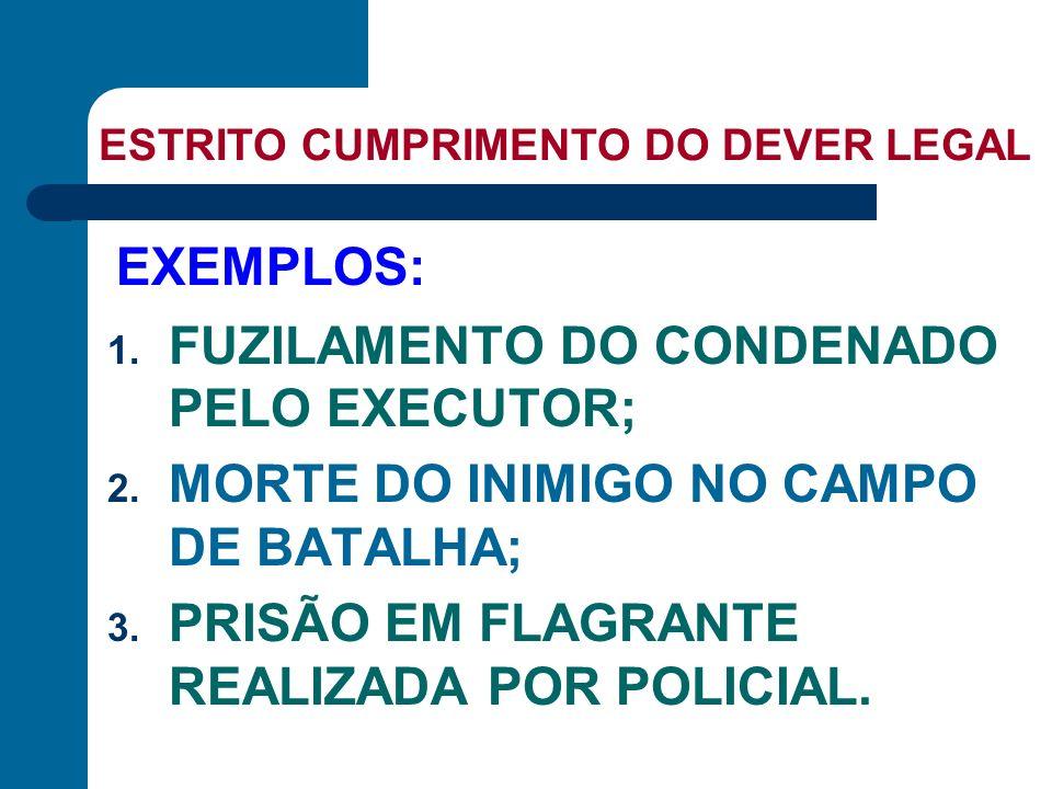 ESTRITO CUMPRIMENTO DO DEVER LEGAL 1. FUZILAMENTO DO CONDENADO PELO EXECUTOR; 2. MORTE DO INIMIGO NO CAMPO DE BATALHA; 3. PRISÃO EM FLAGRANTE REALIZAD