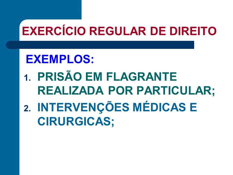 EXERCÍCIO REGULAR DE DIREITO 1. PRISÃO EM FLAGRANTE REALIZADA POR PARTICULAR; 2. INTERVENÇÕES MÉDICAS E CIRURGICAS; EXEMPLOS: