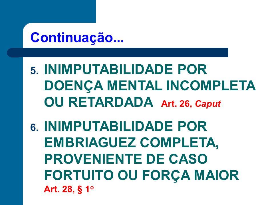 Continuação... 5. INIMPUTABILIDADE POR DOENÇA MENTAL INCOMPLETA OU RETARDADA Art. 26, Caput 6. INIMPUTABILIDADE POR EMBRIAGUEZ COMPLETA, PROVENIENTE D