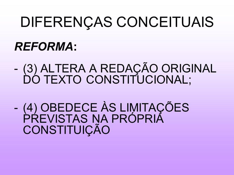 DIFERENÇAS CONCEITUAIS REFORMA: -(3) ALTERA A REDAÇÃO ORIGINAL DO TEXTO CONSTITUCIONAL; -(4) OBEDECE ÀS LIMITAÇÕES PREVISTAS NA PRÓPRIA CONSTITUIÇÃO
