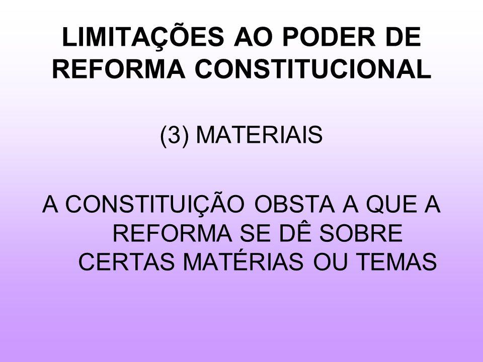 LIMITAÇÕES AO PODER DE REFORMA CONSTITUCIONAL (3) MATERIAIS A CONSTITUIÇÃO OBSTA A QUE A REFORMA SE DÊ SOBRE CERTAS MATÉRIAS OU TEMAS