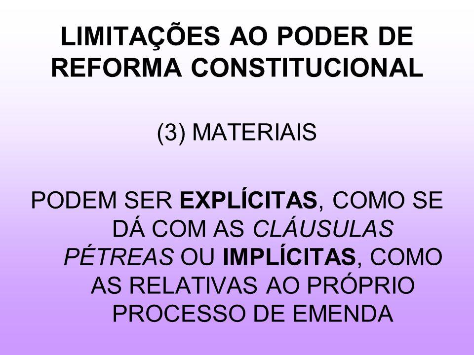 LIMITAÇÕES AO PODER DE REFORMA CONSTITUCIONAL (3) MATERIAIS PODEM SER EXPLÍCITAS, COMO SE DÁ COM AS CLÁUSULAS PÉTREAS OU IMPLÍCITAS, COMO AS RELATIVAS AO PRÓPRIO PROCESSO DE EMENDA