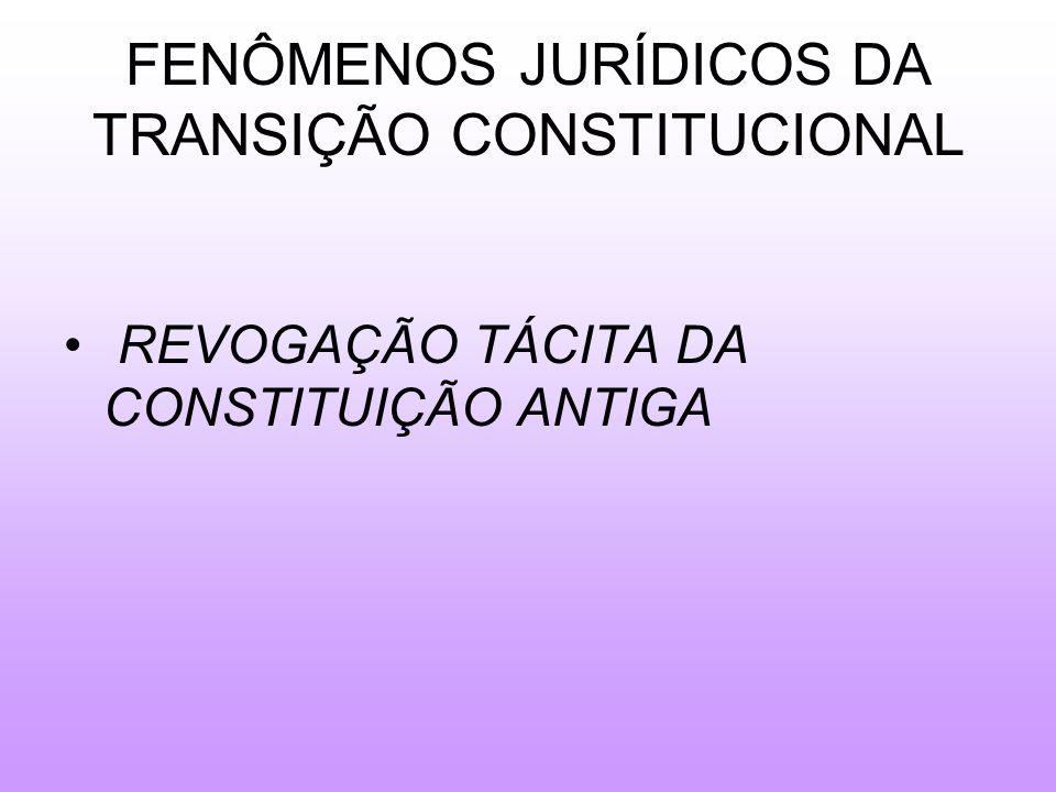 FENÔMENOS JURÍDICOS DA TRANSIÇÃO CONSTITUCIONAL REVOGAÇÃO TÁCITA DA CONSTITUIÇÃO ANTIGA
