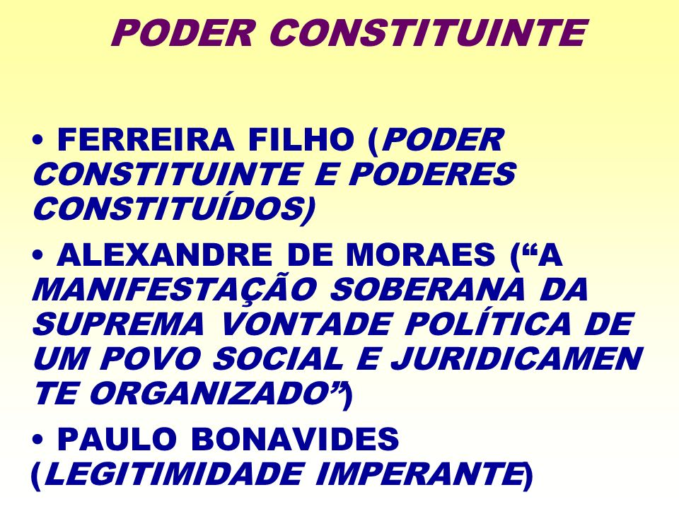 FERREIRA FILHO (PODER CONSTITUINTE E PODERES CONSTITUÍDOS) ALEXANDRE DE MORAES (A MANIFESTAÇÃO SOBERANA DA SUPREMA VONTADE POLÍTICA DE UM POVO SOCIAL E JURIDICAMEN TE ORGANIZADO) PAULO BONAVIDES (LEGITIMIDADE IMPERANTE) PODER CONSTITUINTE