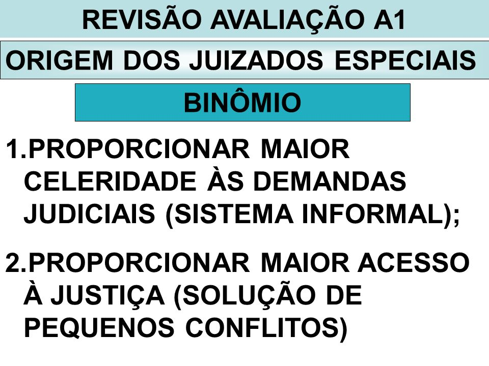 REVISÃO AVALIAÇÃO A1 ORIGEM DOS JUIZADOS ESPECIAIS BINÔMIO 1.PROPORCIONAR MAIOR CELERIDADE ÀS DEMANDAS JUDICIAIS (SISTEMA INFORMAL); 2.PROPORCIONAR MA