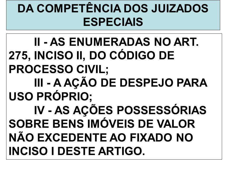 DA COMPETÊNCIA DOS JUIZADOS ESPECIAIS II - AS ENUMERADAS NO ART. 275, INCISO II, DO CÓDIGO DE PROCESSO CIVIL; III - A AÇÃO DE DESPEJO PARA USO PRÓPRIO