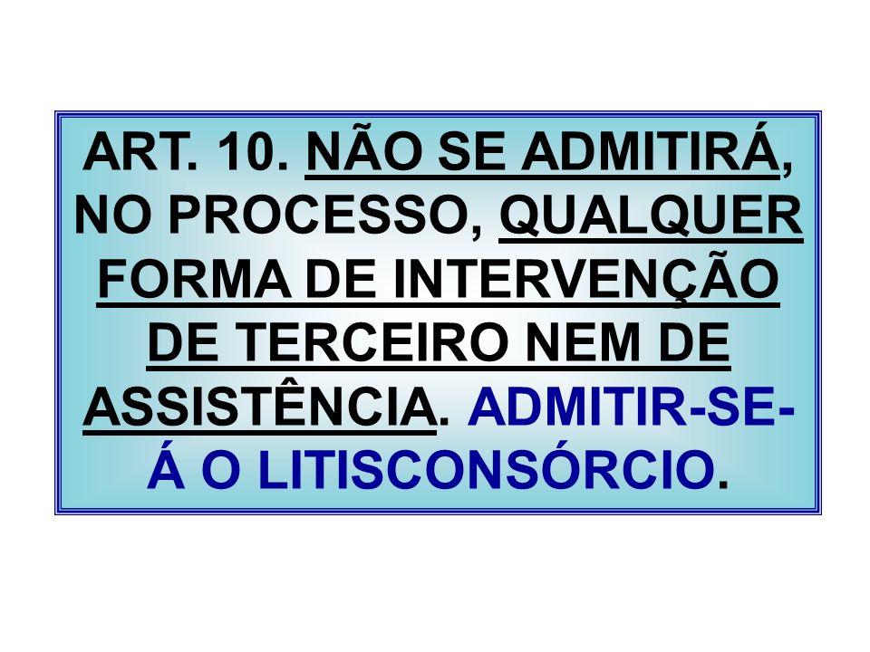 ART. 10. NÃO SE ADMITIRÁ, NO PROCESSO, QUALQUER FORMA DE INTERVENÇÃO DE TERCEIRO NEM DE ASSISTÊNCIA. ADMITIR-SE- Á O LITISCONSÓRCIO.