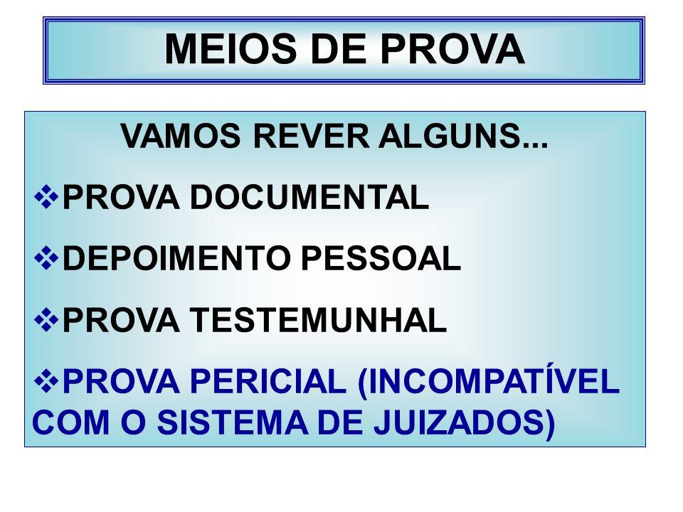 MEIOS DE PROVA VAMOS REVER ALGUNS... PROVA DOCUMENTAL DEPOIMENTO PESSOAL PROVA TESTEMUNHAL PROVA PERICIAL (INCOMPATÍVEL COM O SISTEMA DE JUIZADOS)