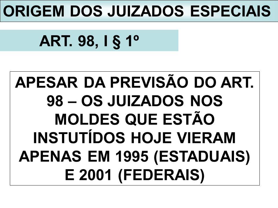 ORIGEM DOS JUIZADOS ESPECIAIS ART. 98, I § 1º APESAR DA PREVISÃO DO ART. 98 – OS JUIZADOS NOS MOLDES QUE ESTÃO INSTUTÍDOS HOJE VIERAM APENAS EM 1995 (