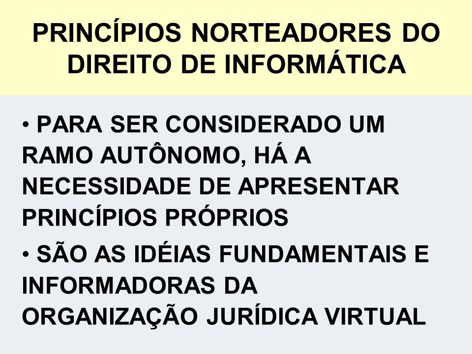 PRINCÍPIOS NORTEADORES DO DIREITO DE INFORMÁTICA PARA SER CONSIDERADO UM RAMO AUTÔNOMO, HÁ A NECESSIDADE DE APRESENTAR PRINCÍPIOS PRÓPRIOS SÃO AS IDÉIAS FUNDAMENTAIS E INFORMADORAS DA ORGANIZAÇÃO JURÍDICA VIRTUAL