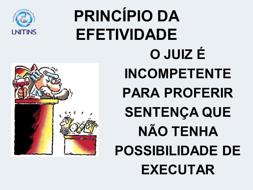 PRINCÍPIO DA EFETIVIDADE O JUIZ É INCOMPETENTE PARA PROFERIR SENTENÇA QUE NÃO TENHA POSSIBILIDADE DE EXECUTAR