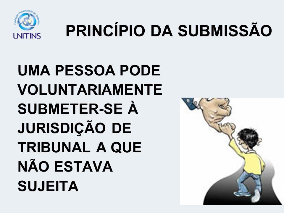 PRINCÍPIO DA SUBMISSÃO UMA PESSOA PODE VOLUNTARIAMENTE SUBMETER-SE À JURISDIÇÃO DE TRIBUNAL A QUE NÃO ESTAVA SUJEITA