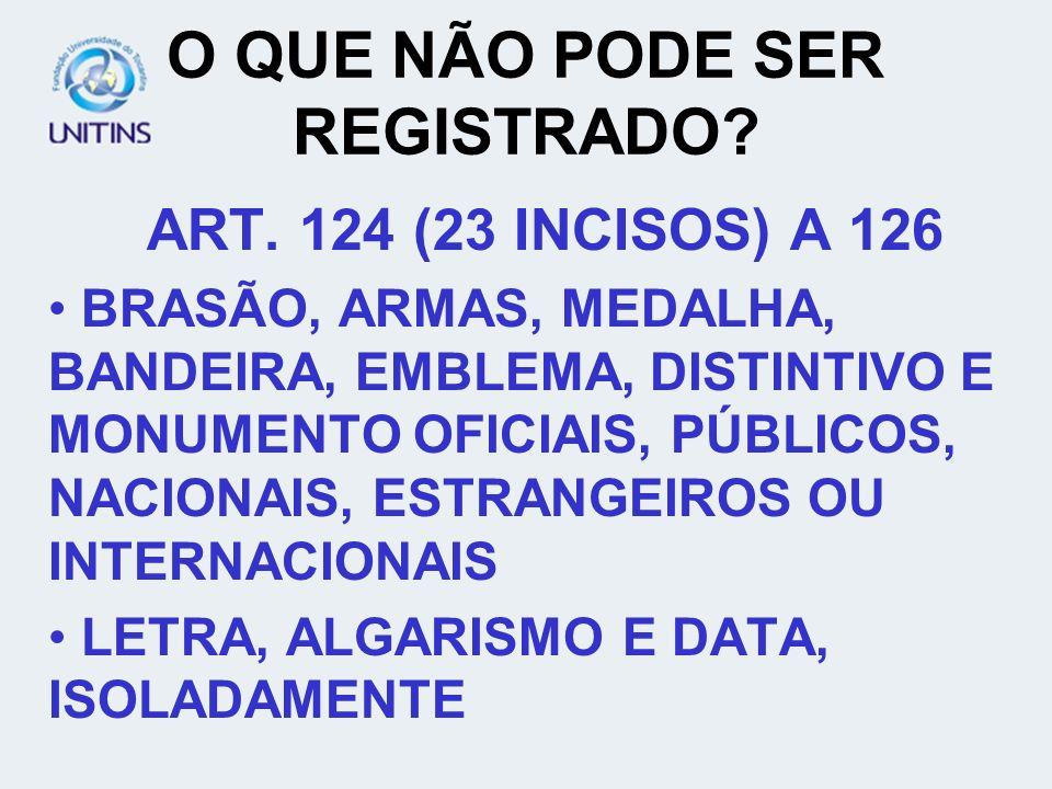 O QUE NÃO PODE SER REGISTRADO? ART. 124 (23 INCISOS) A 126 BRASÃO, ARMAS, MEDALHA, BANDEIRA, EMBLEMA, DISTINTIVO E MONUMENTO OFICIAIS, PÚBLICOS, NACIO