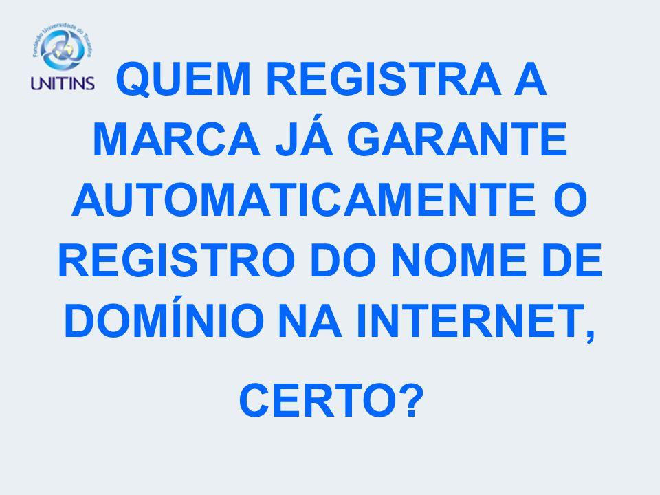 QUEM REGISTRA A MARCA JÁ GARANTE AUTOMATICAMENTE O REGISTRO DO NOME DE DOMÍNIO NA INTERNET, CERTO?