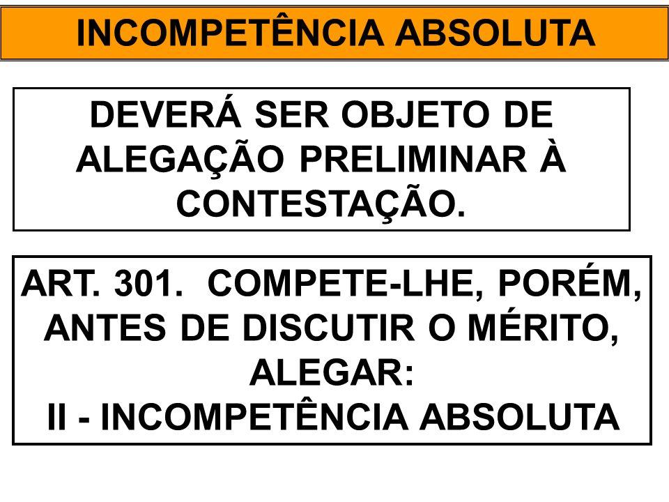 INCOMPETÊNCIA ABSOLUTA DEVERÁ SER OBJETO DE ALEGAÇÃO PRELIMINAR À CONTESTAÇÃO. ART. 301. COMPETE-LHE, PORÉM, ANTES DE DISCUTIR O MÉRITO, ALEGAR: II -