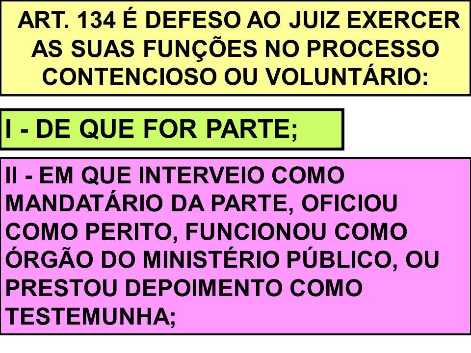 ART. 134 É DEFESO AO JUIZ EXERCER AS SUAS FUNÇÕES NO PROCESSO CONTENCIOSO OU VOLUNTÁRIO: I - DE QUE FOR PARTE; II - EM QUE INTERVEIO COMO MANDATÁRIO D