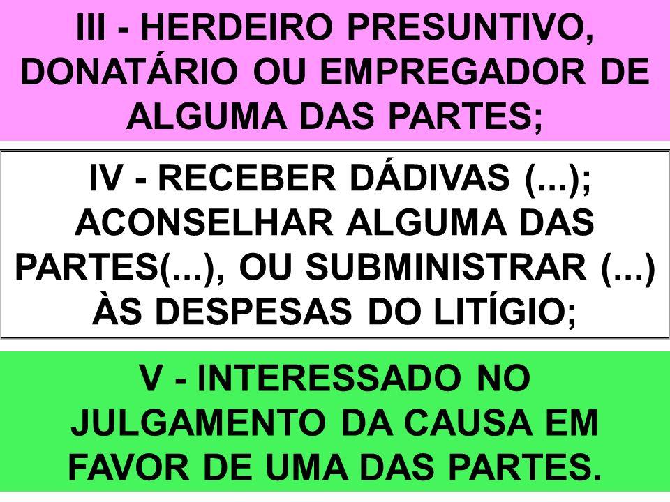 III - HERDEIRO PRESUNTIVO, DONATÁRIO OU EMPREGADOR DE ALGUMA DAS PARTES; IV - RECEBER DÁDIVAS (...); ACONSELHAR ALGUMA DAS PARTES(...), OU SUBMINISTRA