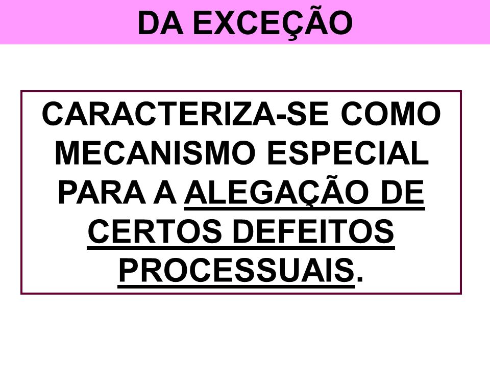 DA EXCEÇÃO CARACTERIZA-SE COMO MECANISMO ESPECIAL PARA A ALEGAÇÃO DE CERTOS DEFEITOS PROCESSUAIS.