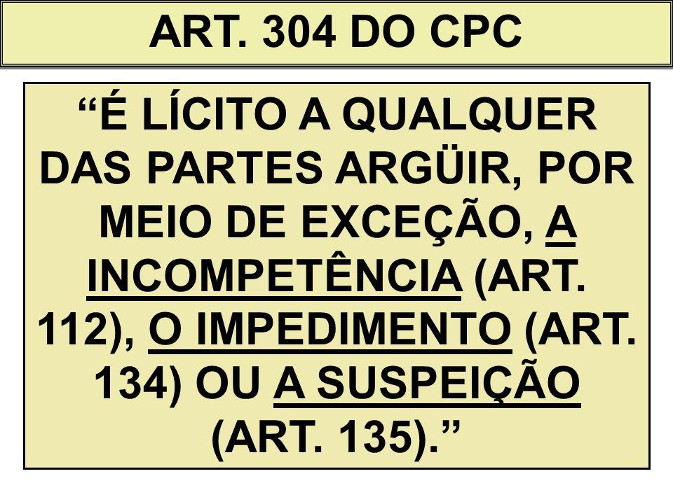 ART. 304 DO CPC É LÍCITO A QUALQUER DAS PARTES ARGÜIR, POR MEIO DE EXCEÇÃO, A INCOMPETÊNCIA (ART. 112), O IMPEDIMENTO (ART. 134) OU A SUSPEIÇÃO (ART.