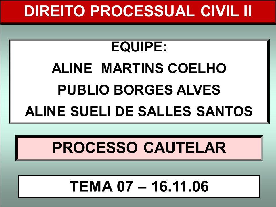 DIREITO PROCESSUAL CIVIL I EQUIPE: ALINE MARTINS COELHO PUBLIO BORGES ALVES ALINE SUELI DE SALLES SANTOS PROCESSO CAUTELAR TEMA 07 – 16.11.06 DIREITO