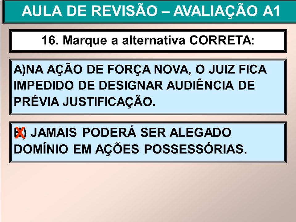 A)NA AÇÃO DE FORÇA NOVA, O JUIZ FICA IMPEDIDO DE DESIGNAR AUDIÊNCIA DE PRÉVIA JUSTIFICAÇÃO. 16. Marque a alternativa CORRETA: B) JAMAIS PODERÁ SER ALE
