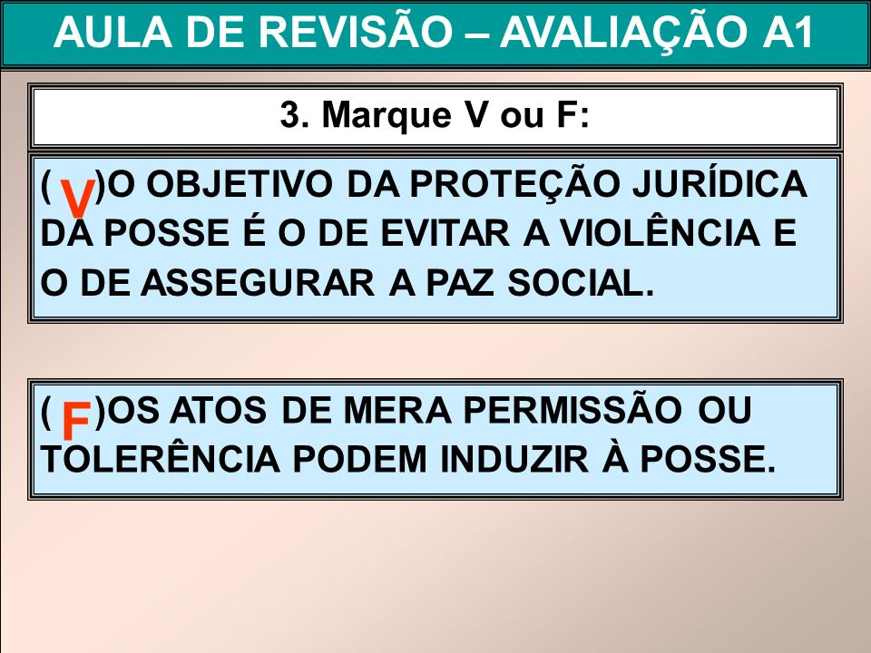 ( )O OBJETIVO DA PROTEÇÃO JURÍDICA DA POSSE É O DE EVITAR A VIOLÊNCIA E O DE ASSEGURAR A PAZ SOCIAL. 3. Marque V ou F: ( )OS ATOS DE MERA PERMISSÃO OU