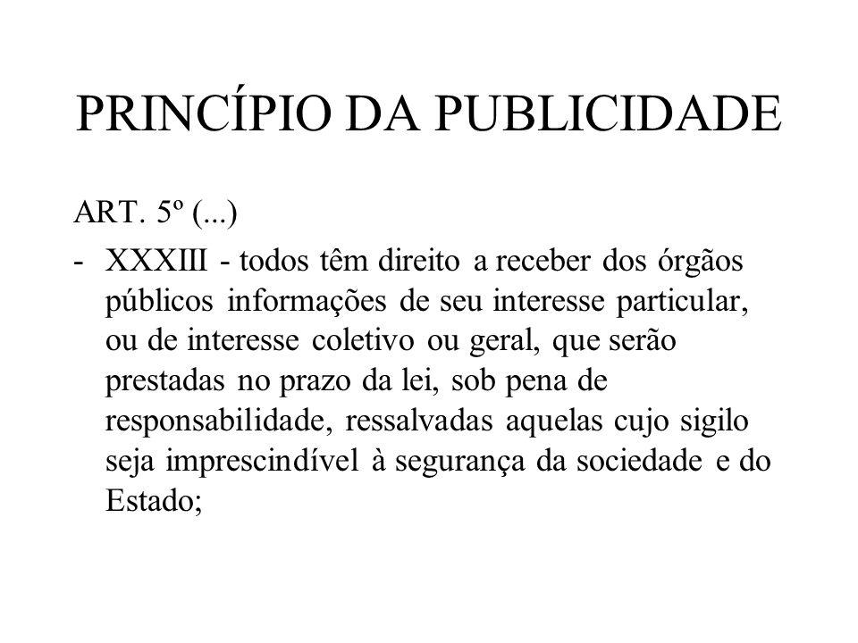 PRINCÍPIO DA PUBLICIDADE ART. 5º (...) -XXXIII - todos têm direito a receber dos órgãos públicos informações de seu interesse particular, ou de intere