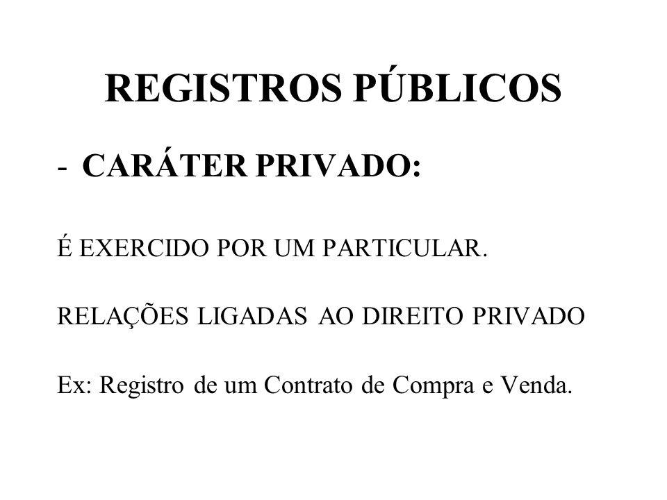 REGISTROS PÚBLICOS -CARÁTER PRIVADO: É EXERCIDO POR UM PARTICULAR. RELAÇÕES LIGADAS AO DIREITO PRIVADO Ex: Registro de um Contrato de Compra e Venda.