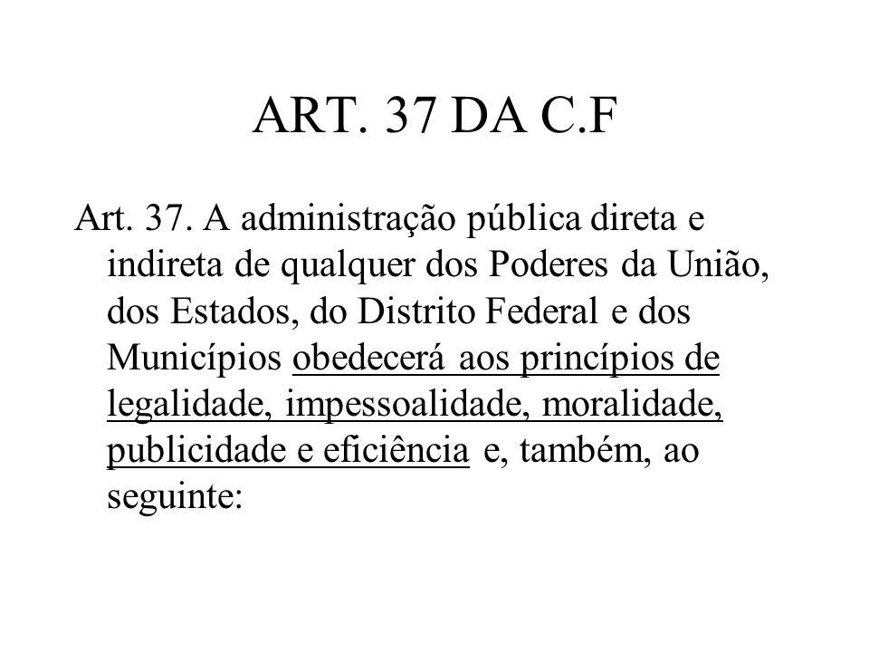 ART. 37 DA C.F Art. 37. A administração pública direta e indireta de qualquer dos Poderes da União, dos Estados, do Distrito Federal e dos Municípios