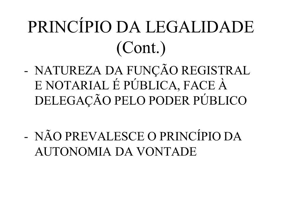 PRINCÍPIO DA LEGALIDADE (Cont.) -NATUREZA DA FUNÇÃO REGISTRAL E NOTARIAL É PÚBLICA, FACE À DELEGAÇÃO PELO PODER PÚBLICO -NÃO PREVALESCE O PRINCÍPIO DA
