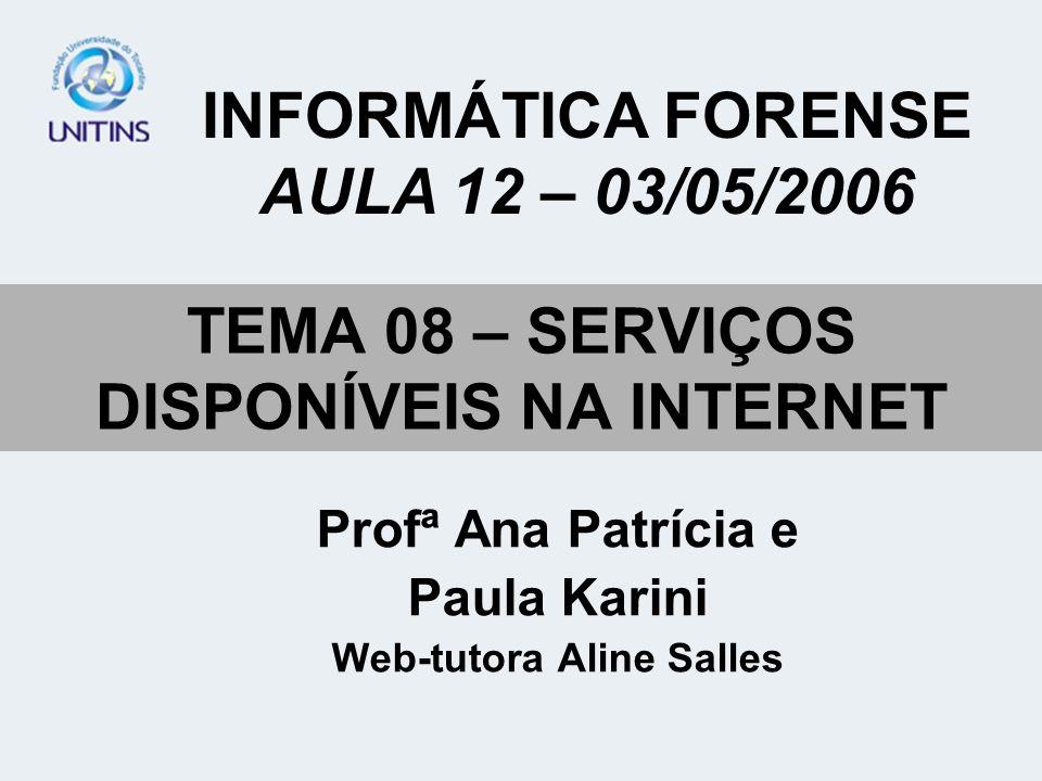 TEMA 08 – SERVIÇOS DISPONÍVEIS NA INTERNET Profª Ana Patrícia e Paula Karini Web-tutora Aline Salles INFORMÁTICA FORENSE AULA 12 – 03/05/2006