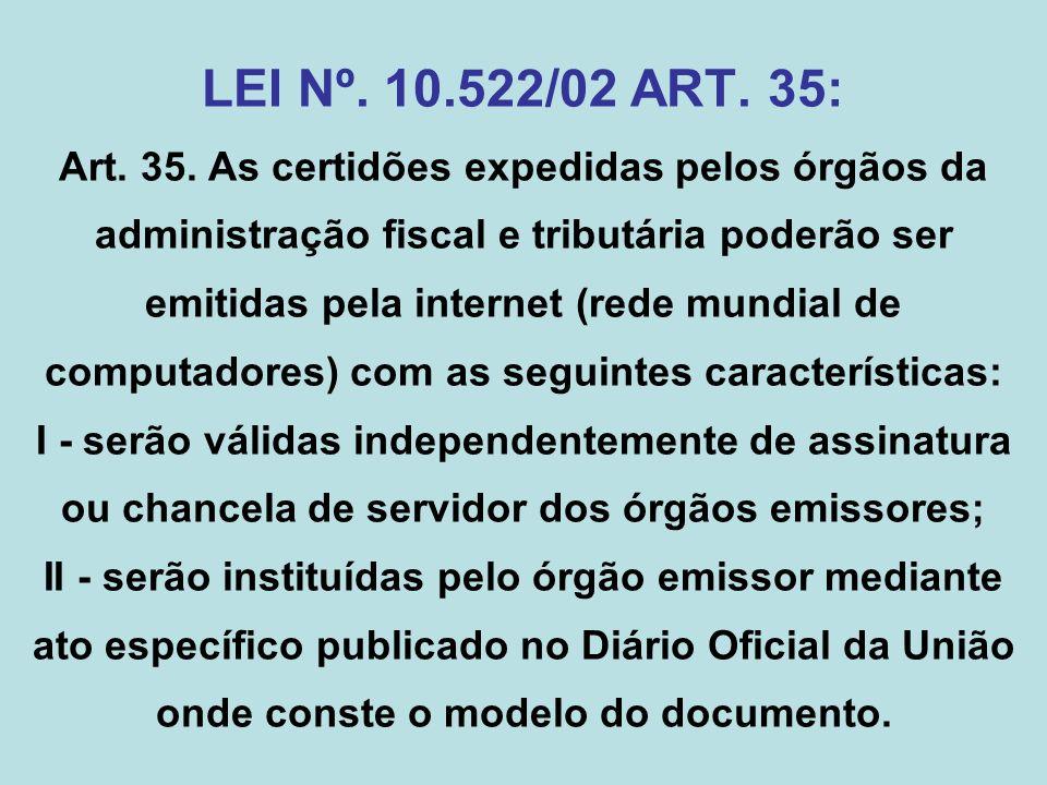 LEI Nº. 10.522/02 ART. 35: Art. 35. As certidões expedidas pelos órgãos da administração fiscal e tributária poderão ser emitidas pela internet (rede