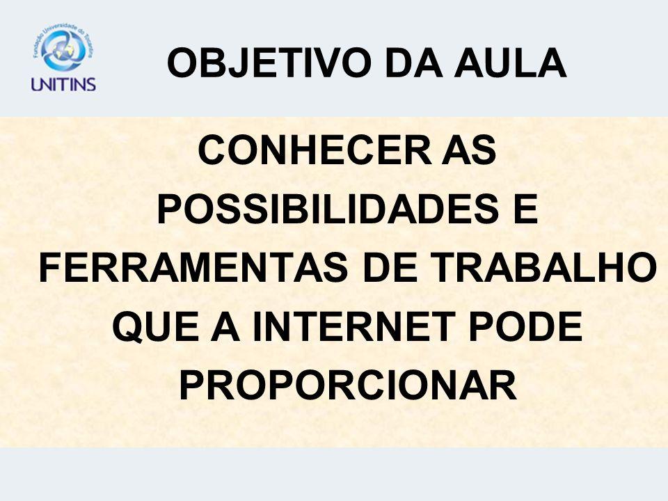 OBJETIVO DA AULA CONHECER AS POSSIBILIDADES E FERRAMENTAS DE TRABALHO QUE A INTERNET PODE PROPORCIONAR