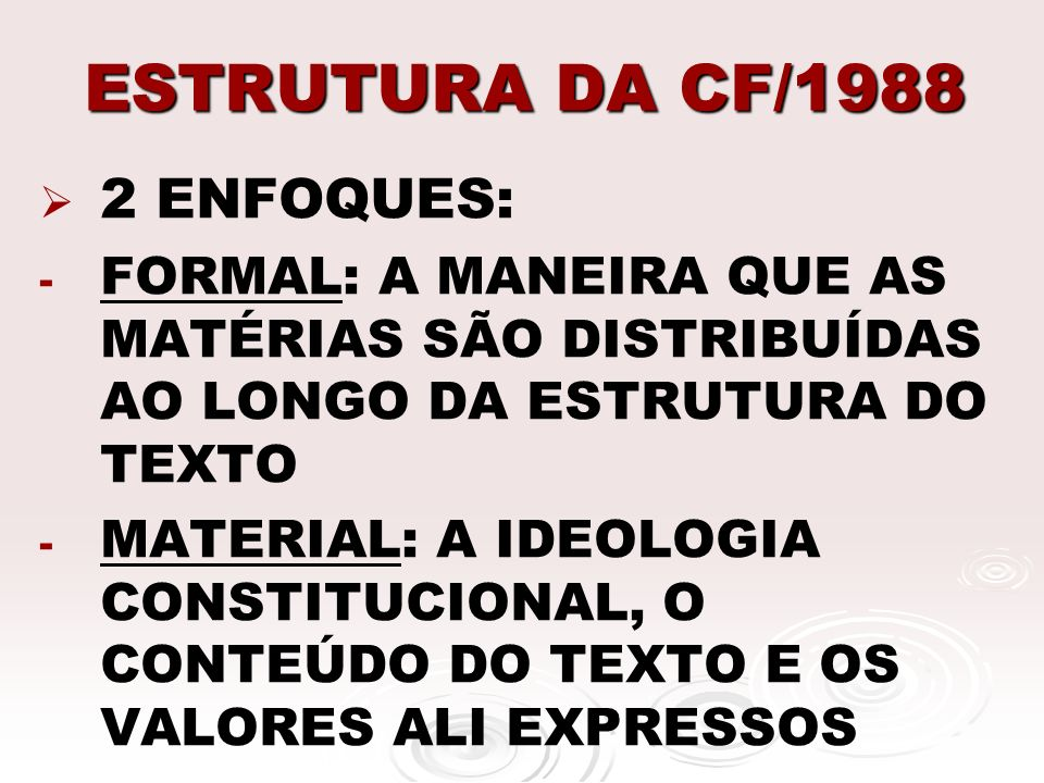 ESTRUTURA DA CF/1988 2 ENFOQUES: - - FORMAL: A MANEIRA QUE AS MATÉRIAS SÃO DISTRIBUÍDAS AO LONGO DA ESTRUTURA DO TEXTO - - MATERIAL: A IDEOLOGIA CONST