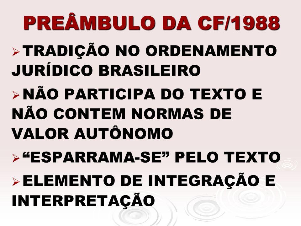 PREÂMBULO DA CF/1988 TRADIÇÃO NO ORDENAMENTO JURÍDICO BRASILEIRO NÃO PARTICIPA DO TEXTO E NÃO CONTEM NORMAS DE VALOR AUTÔNOMO ESPARRAMA-SE PELO TEXTO