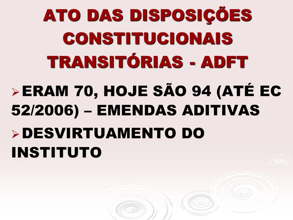 ATO DAS DISPOSIÇÕES CONSTITUCIONAIS TRANSITÓRIAS - ADFT ERAM 70, HOJE SÃO 94 (ATÉ EC 52/2006) – EMENDAS ADITIVAS DESVIRTUAMENTO DO INSTITUTO