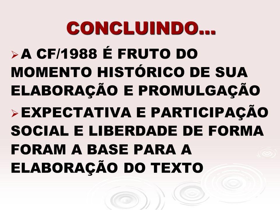 CONCLUINDO... A CF/1988 É FRUTO DO MOMENTO HISTÓRICO DE SUA ELABORAÇÃO E PROMULGAÇÃO EXPECTATIVA E PARTICIPAÇÃO SOCIAL E LIBERDADE DE FORMA FORAM A BA