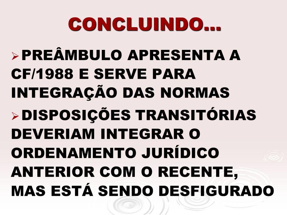 CONCLUINDO... PREÂMBULO APRESENTA A CF/1988 E SERVE PARA INTEGRAÇÃO DAS NORMAS DISPOSIÇÕES TRANSITÓRIAS DEVERIAM INTEGRAR O ORDENAMENTO JURÍDICO ANTER