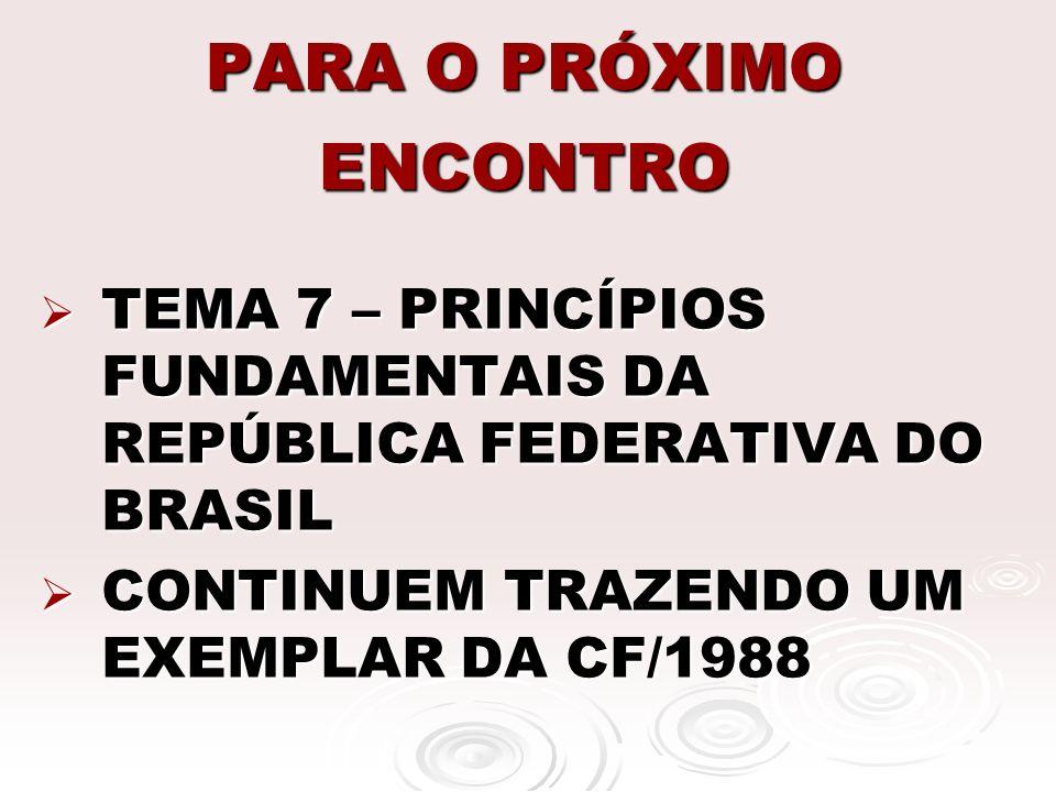 PARA O PRÓXIMO ENCONTRO TEMA 7 – PRINCÍPIOS FUNDAMENTAIS DA REPÚBLICA FEDERATIVA DO BRASIL TEMA 7 – PRINCÍPIOS FUNDAMENTAIS DA REPÚBLICA FEDERATIVA DO