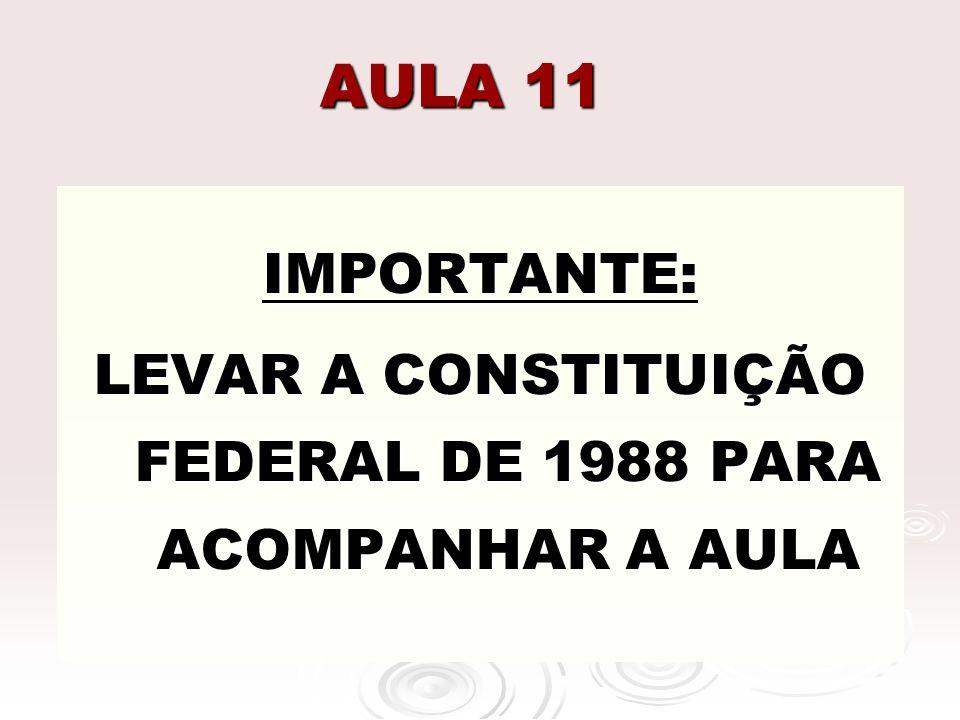 AULA 11 IMPORTANTE: LEVAR A CONSTITUIÇÃO FEDERAL DE 1988 PARA ACOMPANHAR A AULA