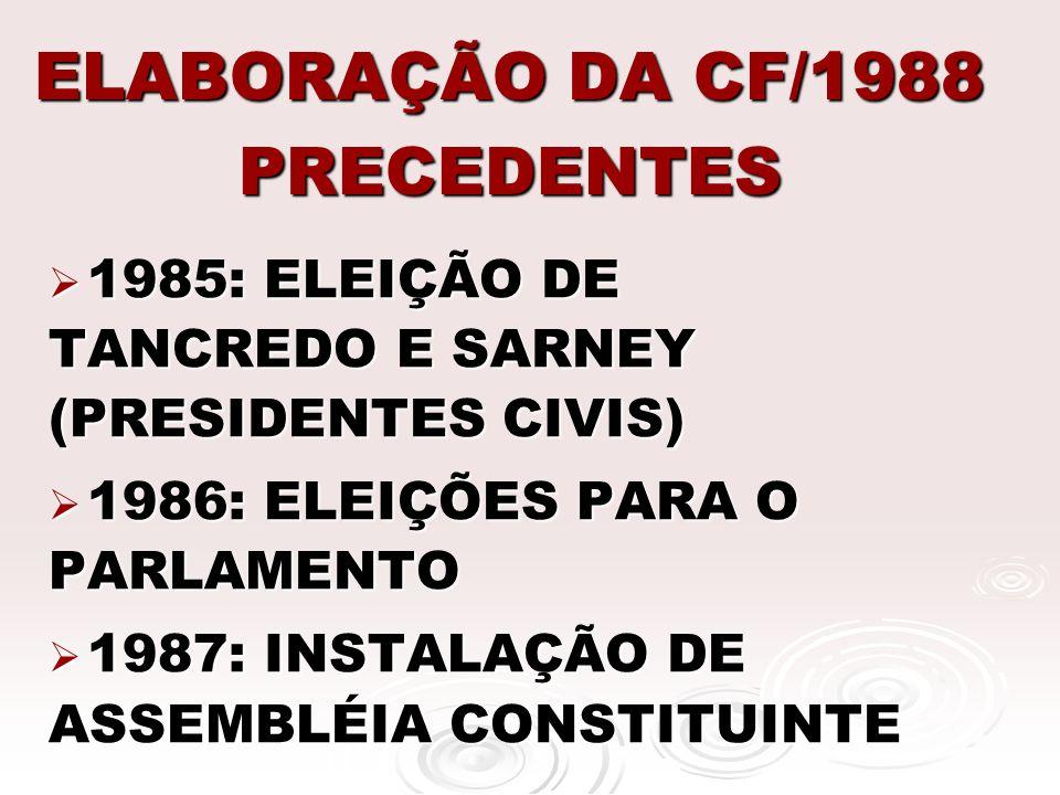ELABORAÇÃO DA CF/1988 PRECEDENTES 1985: ELEIÇÃO DE TANCREDO E SARNEY (PRESIDENTES CIVIS) 1985: ELEIÇÃO DE TANCREDO E SARNEY (PRESIDENTES CIVIS) 1986: