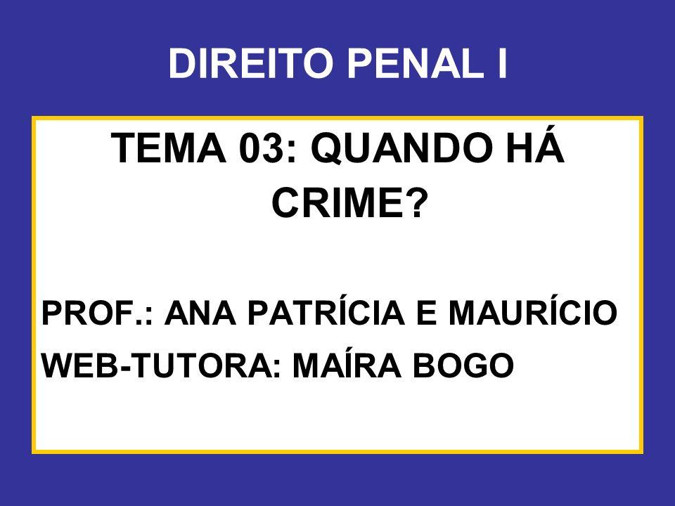 DIREITO PENAL I TEMA 03: QUANDO HÁ CRIME? PROF.: ANA PATRÍCIA E MAURÍCIO WEB-TUTORA: MAÍRA BOGO