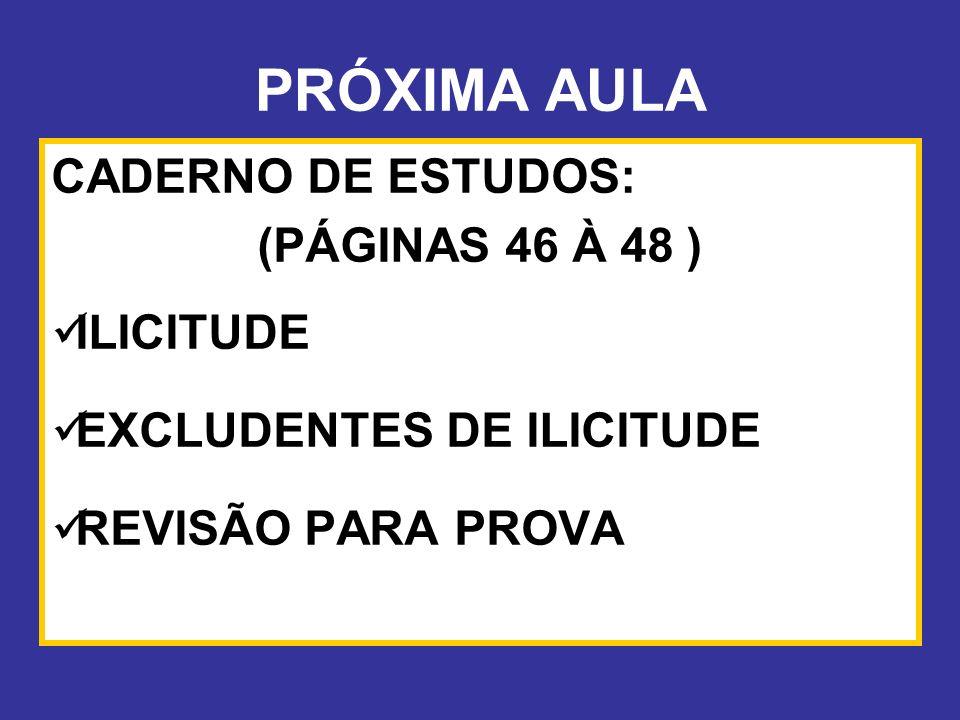 PRÓXIMA AULA CADERNO DE ESTUDOS: (PÁGINAS 46 À 48 ) ILICITUDE EXCLUDENTES DE ILICITUDE REVISÃO PARA PROVA