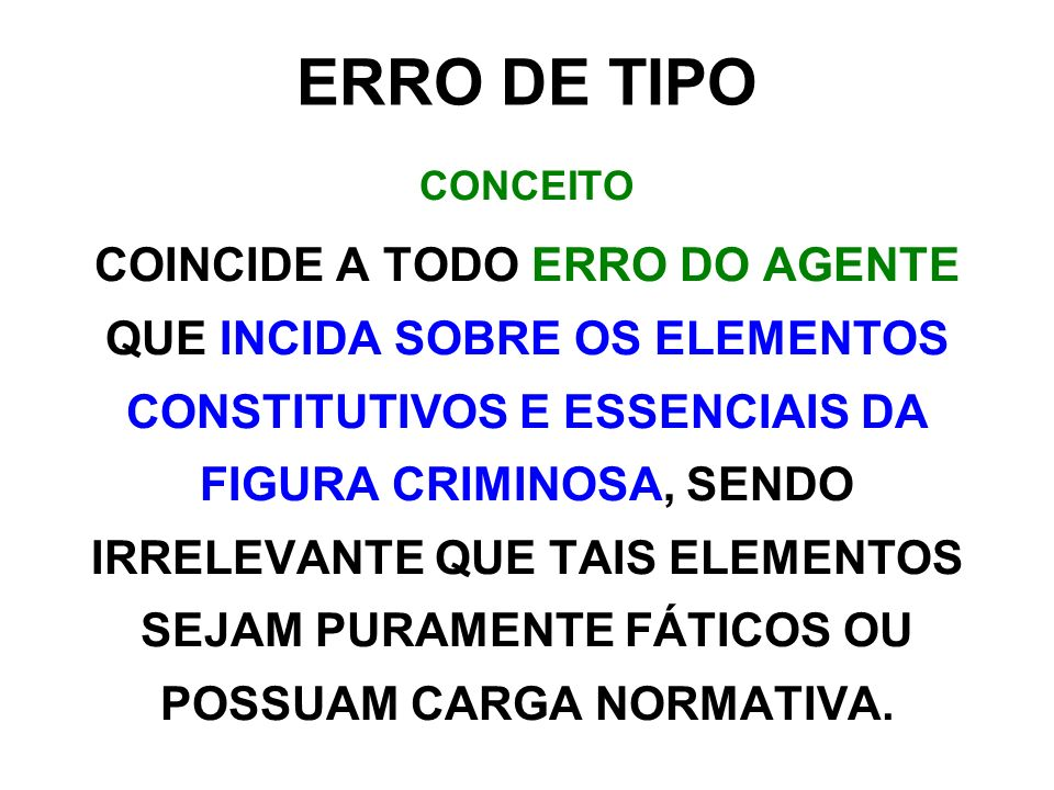 ERRO DE TIPO CONCEITO COINCIDE A TODO ERRO DO AGENTE QUE INCIDA SOBRE OS ELEMENTOS CONSTITUTIVOS E ESSENCIAIS DA FIGURA CRIMINOSA, SENDO IRRELEVANTE Q