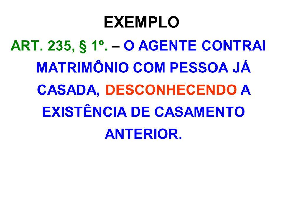 EXEMPLO ART. 235, § 1º. – O AGENTE CONTRAI MATRIMÔNIO COM PESSOA JÁ CASADA, DESCONHECENDO A EXISTÊNCIA DE CASAMENTO ANTERIOR.