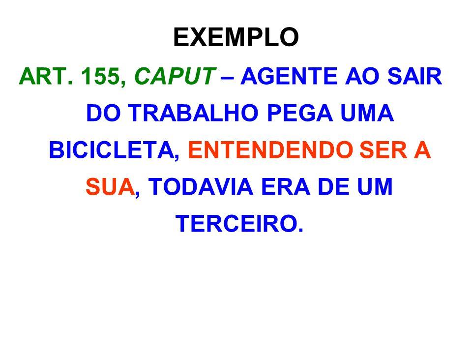 EXEMPLO ART. 155, CAPUT – AGENTE AO SAIR DO TRABALHO PEGA UMA BICICLETA, ENTENDENDO SER A SUA, TODAVIA ERA DE UM TERCEIRO.