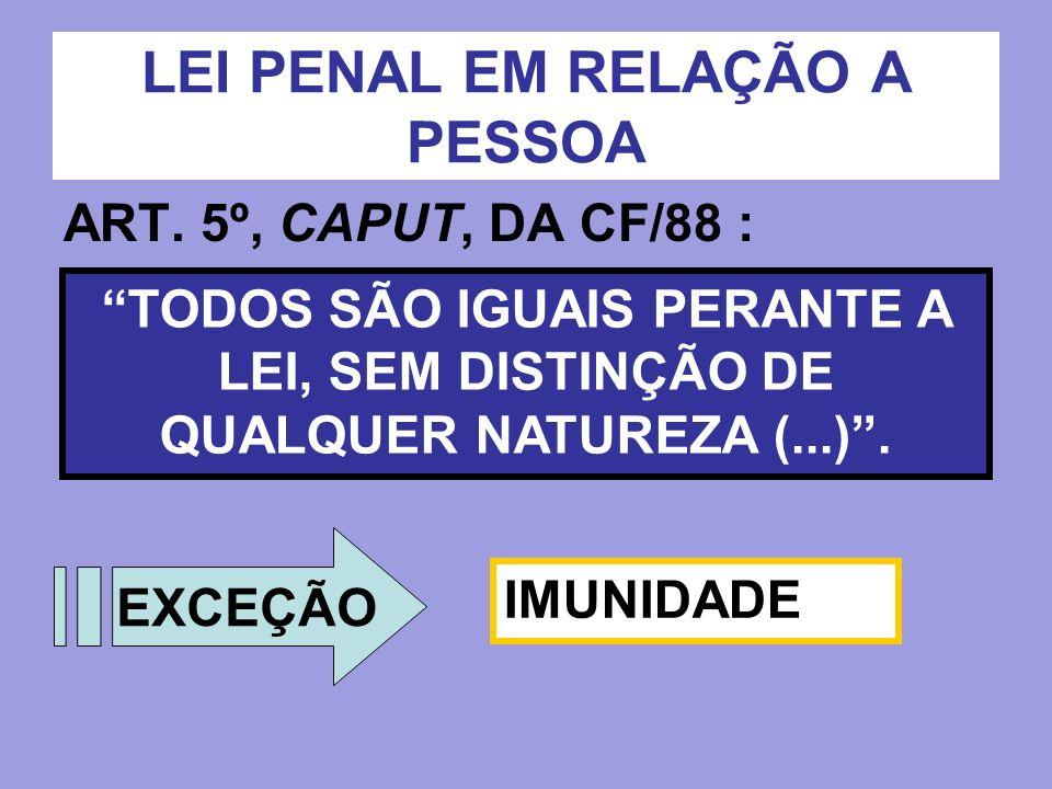 LEI PENAL EM RELAÇÃO A PESSOA ART. 5º, CAPUT, DA CF/88 : TODOS SÃO IGUAIS PERANTE A LEI, SEM DISTINÇÃO DE QUALQUER NATUREZA (...). EXCEÇÃO IMUNIDADE