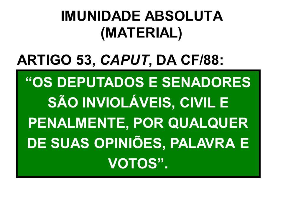 IMUNIDADE ABSOLUTA (MATERIAL) ARTIGO 53, CAPUT, DA CF/88: OS DEPUTADOS E SENADORES SÃO INVIOLÁVEIS, CIVIL E PENALMENTE, POR QUALQUER DE SUAS OPINIÕES,