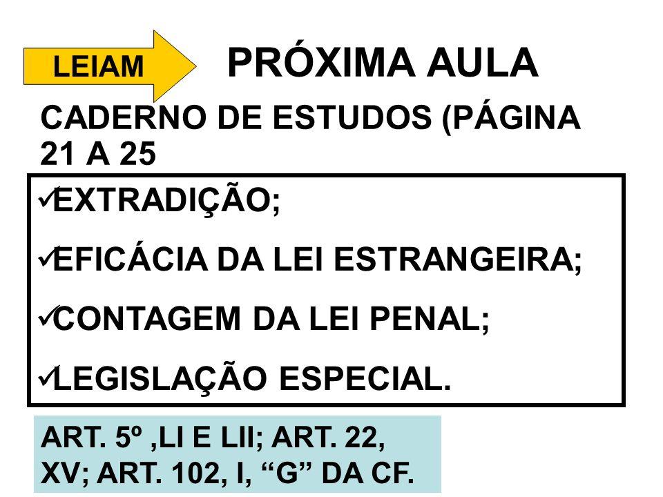 PRÓXIMA AULA CADERNO DE ESTUDOS (PÁGINA 21 A 25 LEIAM EXTRADIÇÃO; EFICÁCIA DA LEI ESTRANGEIRA; CONTAGEM DA LEI PENAL; LEGISLAÇÃO ESPECIAL. ART. 5º,LI